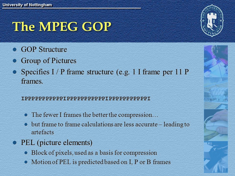 The MPEG GOP GOP Structure GOP Structure Group of Pictures Group of Pictures Specifies I / P frame structure (e.g. 1 I frame per 11 P frames. IPPPPPPP