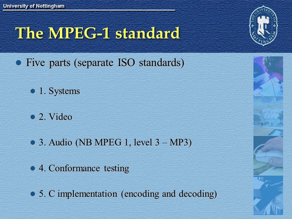 The MPEG-1 standard Five parts (separate ISO standards) Five parts (separate ISO standards) 1. Systems 1. Systems 2. Video 2. Video 3. Audio (NB MPEG