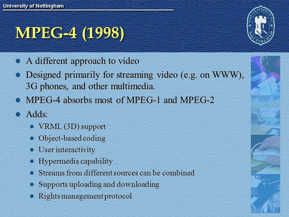 MPEG-4 (1998) A different approach to video A different approach to video Designed primarily for streaming video (e.g. on WWW), 3G phones, and other m