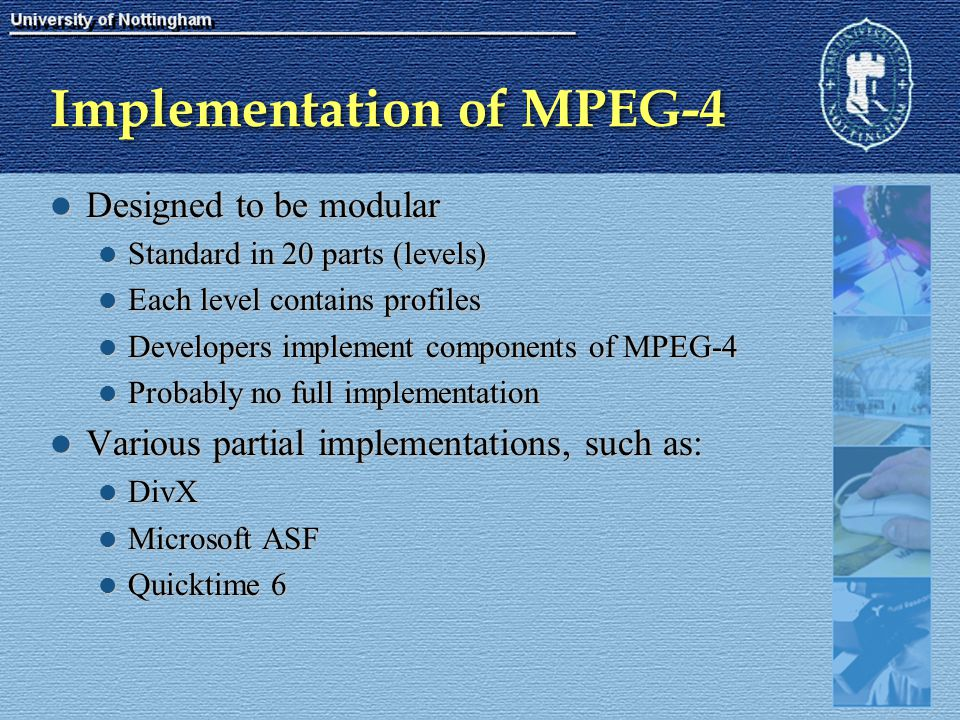 Implementation of MPEG-4 Designed to be modular Designed to be modular Standard in 20 parts (levels) Standard in 20 parts (levels) Each level contains
