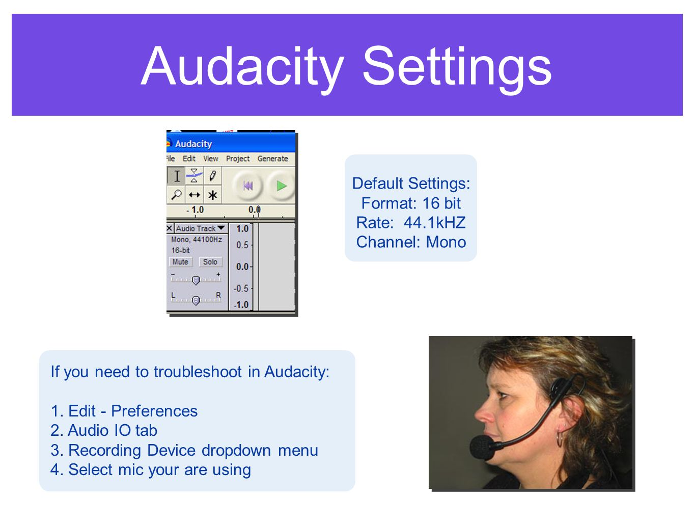 Audacity Settings Default Settings: Format: 16 bit Rate: 44.1kHZ Channel: Mono If you need to troubleshoot in Audacity: 1.