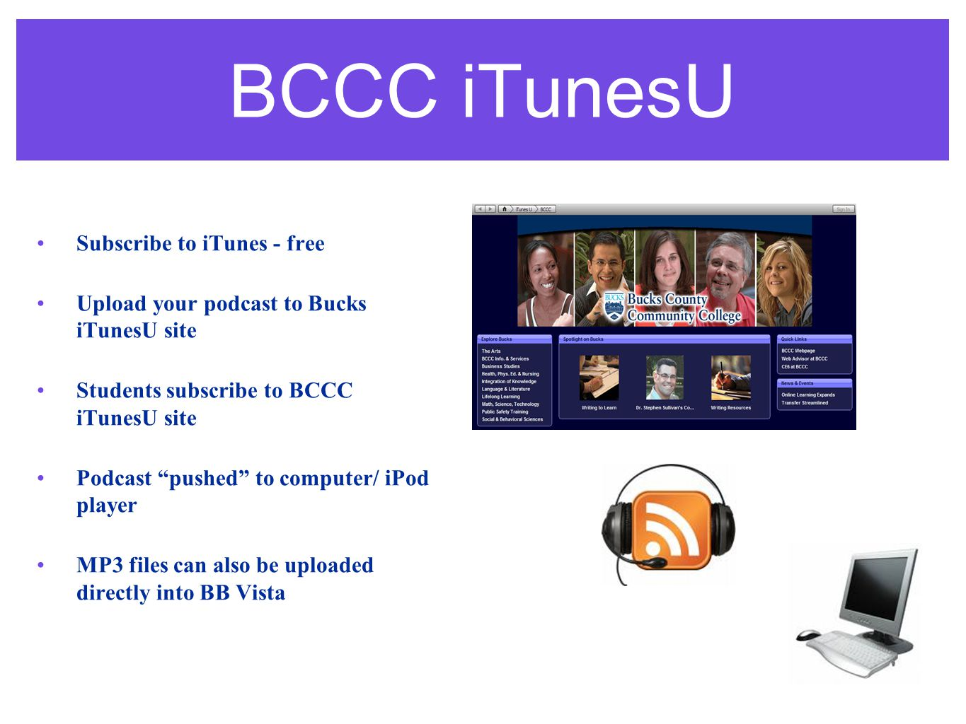 BCCC iTunesU Subscribe to iTunes - free Upload your podcast to Bucks iTunesU site Students subscribe to BCCC iTunesU site Podcast pushed to computer/ iPod player MP3 files can also be uploaded directly into BB Vista