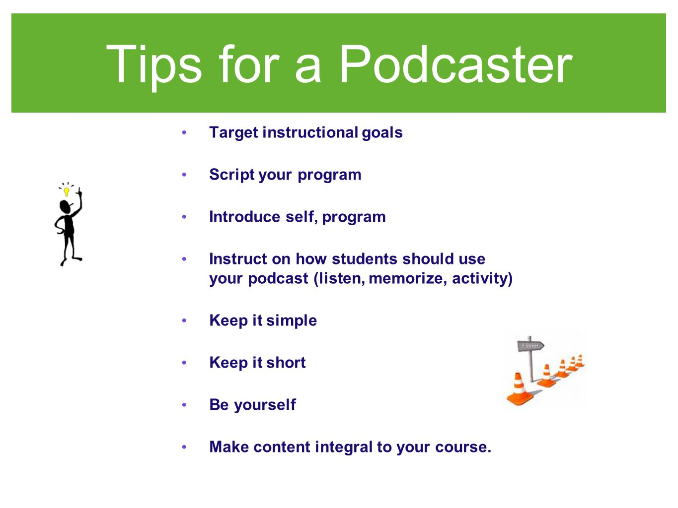 Tips for a Podcaster Target instructional goals Script your program Introduce self, program Instruct on how students should use your podcast (listen, memorize, activity) Keep it simple Keep it short Be yourself Make content integral to your course.