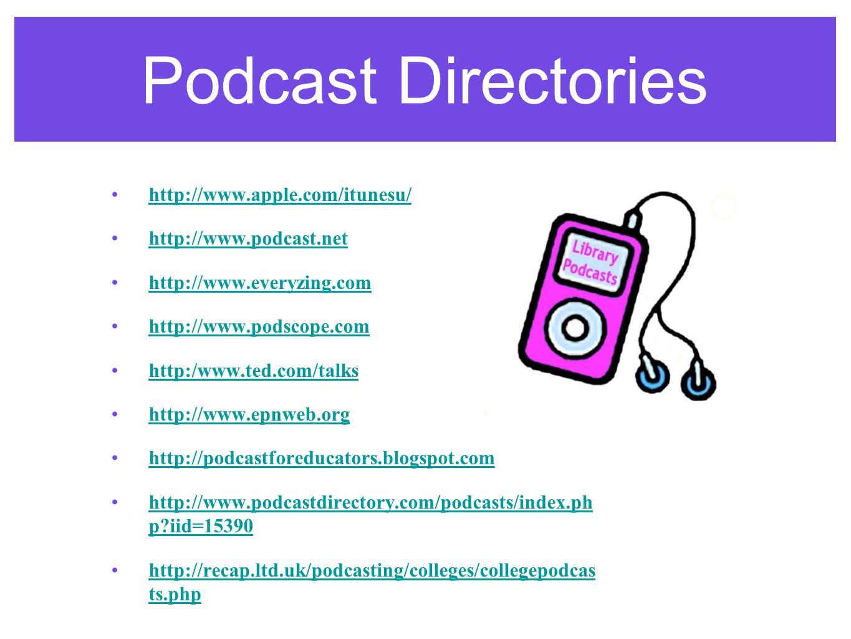 Podcast Directories http://www.apple.com/itunesu/ http://www.podcast.net http://www.everyzing.com http://www.podscope.com http:/www.ted.com/talks http://www.epnweb.org http://podcastforeducators.blogspot.com http://www.podcastdirectory.com/podcasts/index.ph p?iid=15390http://www.podcastdirectory.com/podcasts/index.ph p?iid=15390 http://recap.ltd.uk/podcasting/colleges/collegepodcas ts.phphttp://recap.ltd.uk/podcasting/colleges/collegepodcas ts.php