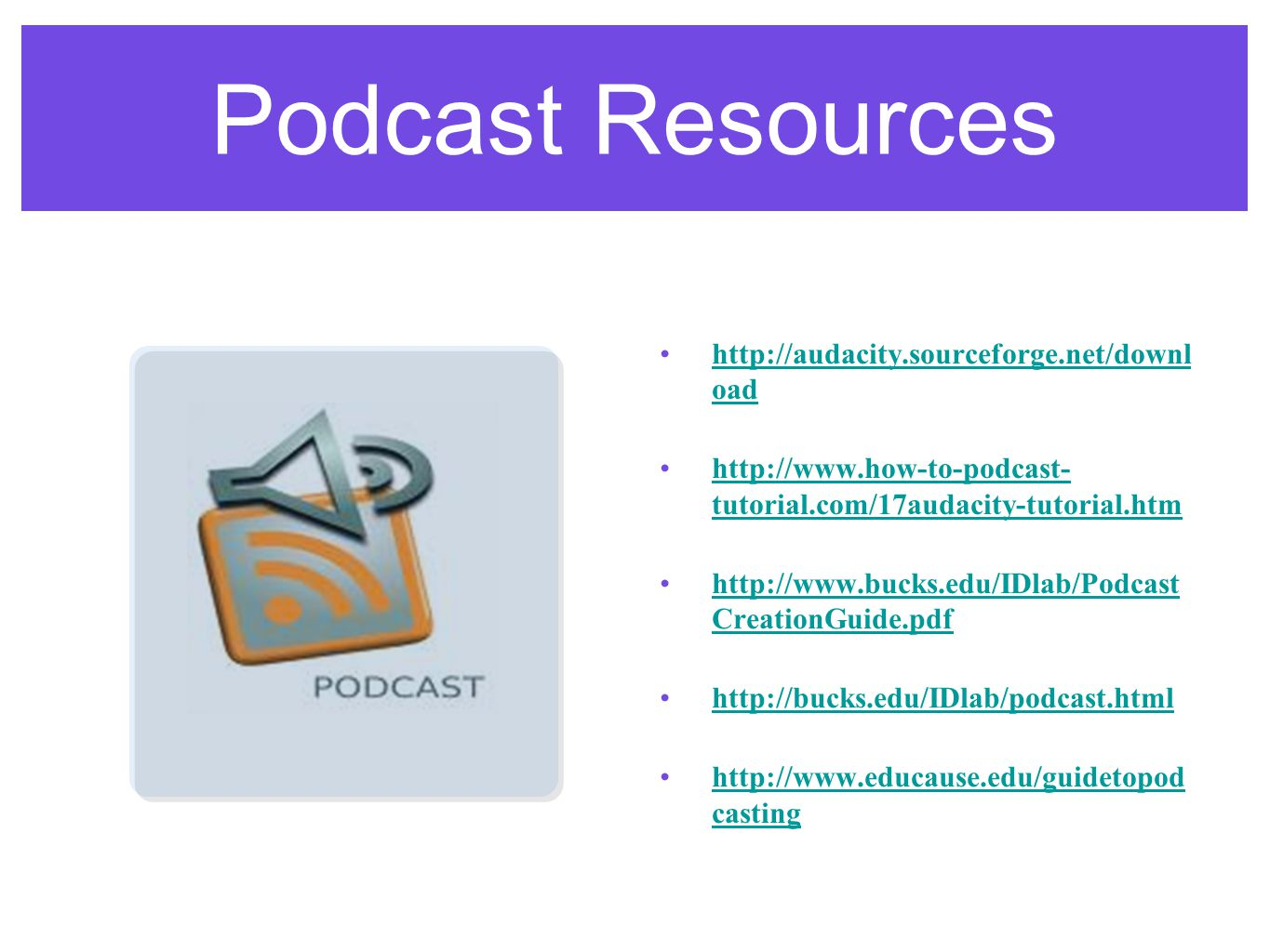 Podcast Resources http://audacity.sourceforge.net/downl oadhttp://audacity.sourceforge.net/downl oad http://www.how-to-podcast- tutorial.com/17audacity-tutorial.htmhttp://www.how-to-podcast- tutorial.com/17audacity-tutorial.htm http://www.bucks.edu/IDlab/Podcast CreationGuide.pdfhttp://www.bucks.edu/IDlab/Podcast CreationGuide.pdf http://bucks.edu/IDlab/podcast.html http://www.educause.edu/guidetopod castinghttp://www.educause.edu/guidetopod casting