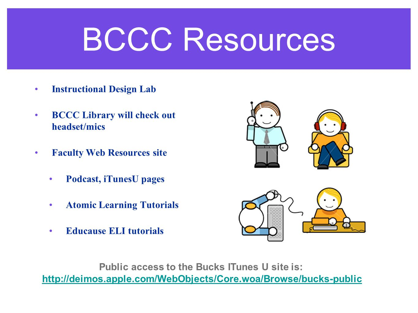 BCCC Resources Instructional Design Lab BCCC Library will check out headset/mics Faculty Web Resources site Podcast, iTunesU pages Atomic Learning Tutorials Educause ELI tutorials Public access to the Bucks ITunes U site is: http://deimos.apple.com/WebObjects/Core.woa/Browse/bucks-public