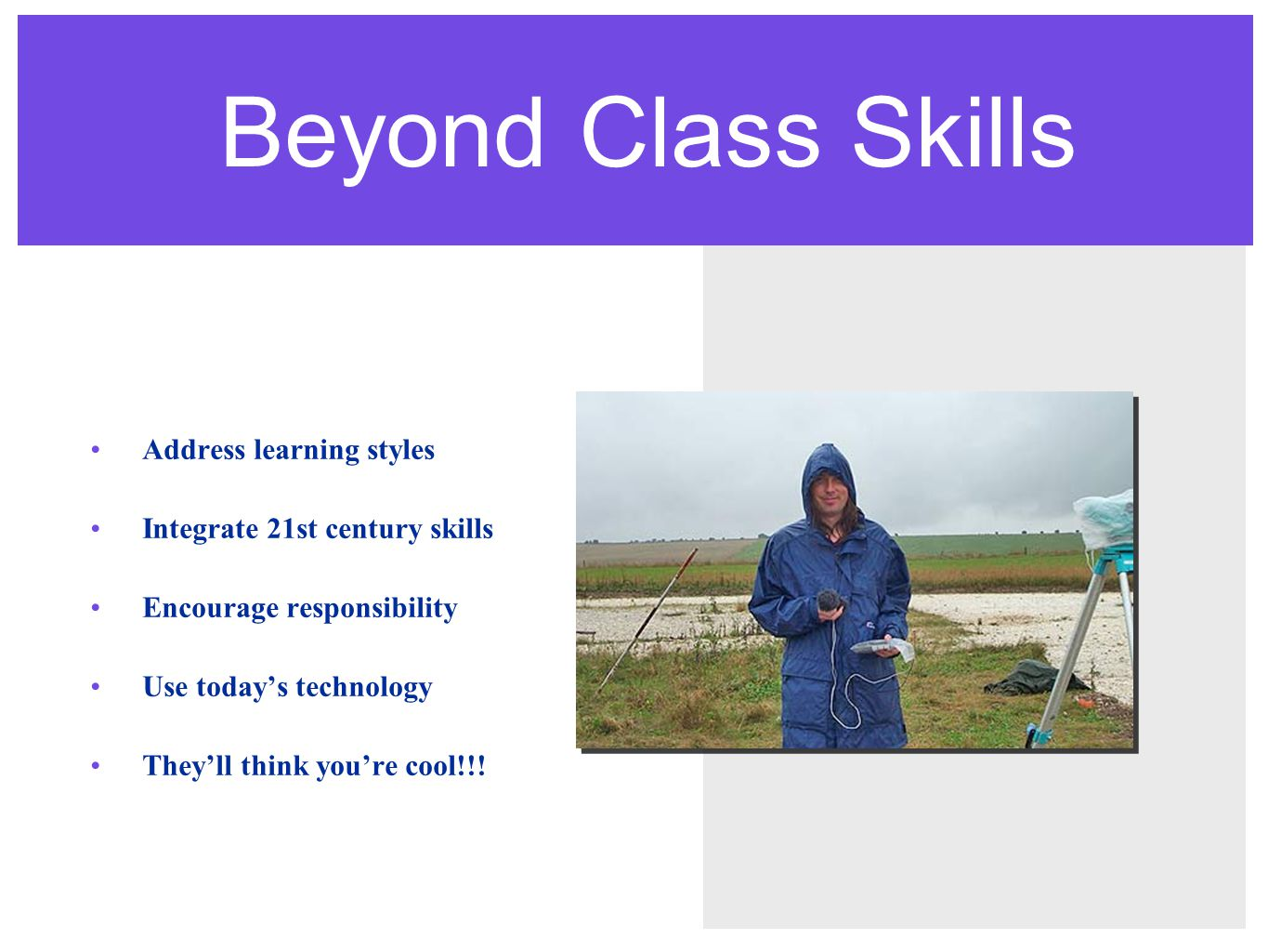 Beyond Class Skills Address learning styles Integrate 21st century skills Encourage responsibility Use today's technology They'll think you're cool!!!