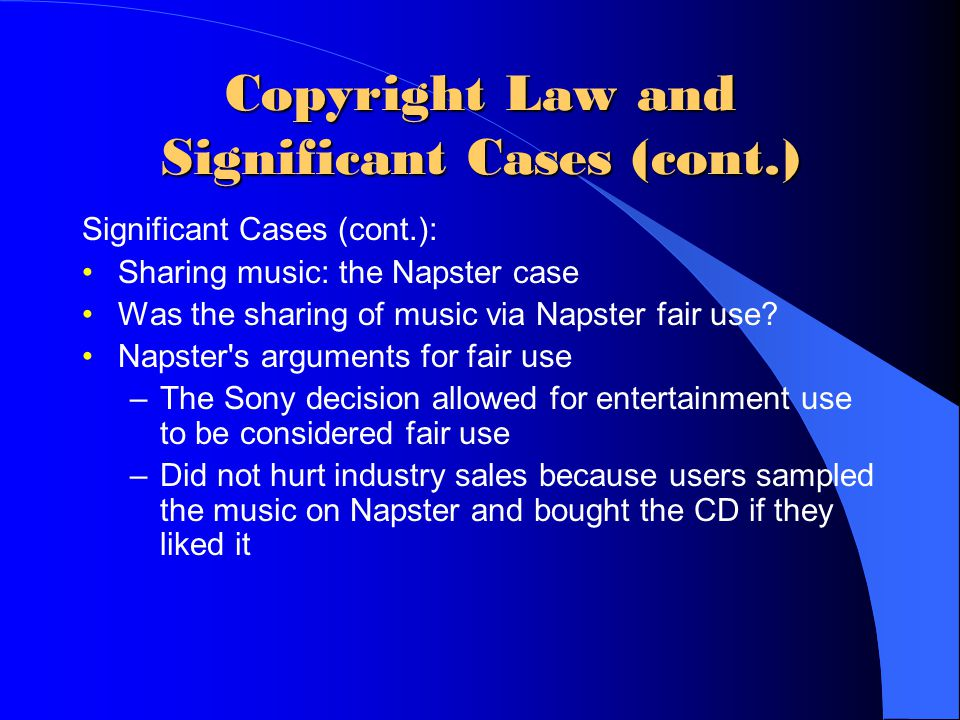 Copyright Law and Significant Cases (cont.) Significant Cases (cont.): Sharing music: the Napster case Was the sharing of music via Napster fair use?