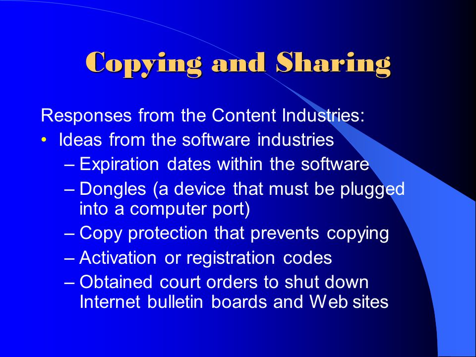 Copying and Sharing Responses from the Content Industries: Ideas from the software industries –Expiration dates within the software –Dongles (a device