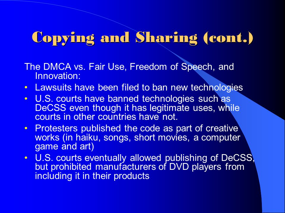Copying and Sharing (cont.) The DMCA vs. Fair Use, Freedom of Speech, and Innovation: Lawsuits have been filed to ban new technologies U.S. courts hav