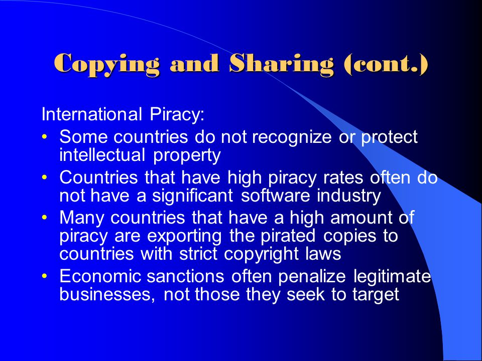 Copying and Sharing (cont.) International Piracy: Some countries do not recognize or protect intellectual property Countries that have high piracy rat