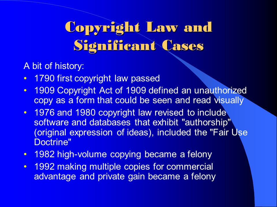 Copyright Law and Significant Cases A bit of history: 1790 first copyright law passed 1909 Copyright Act of 1909 defined an unauthorized copy as a for