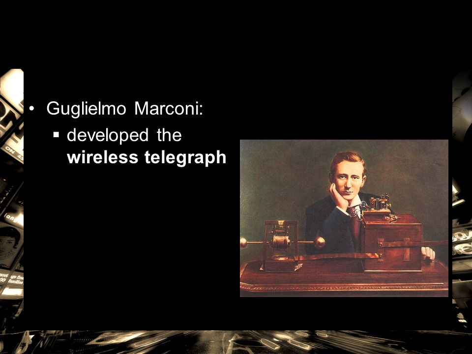Guglielmo Marconi:  developed the wireless telegraph