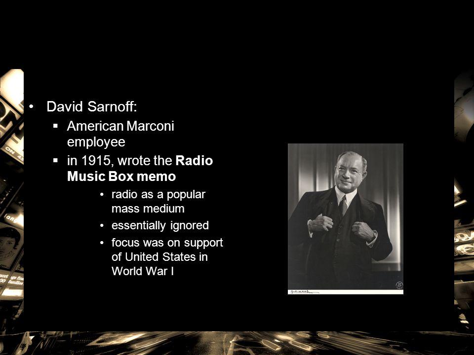 David Sarnoff:  American Marconi employee  in 1915, wrote the Radio Music Box memo radio as a popular mass medium essentially ignored focus was on s