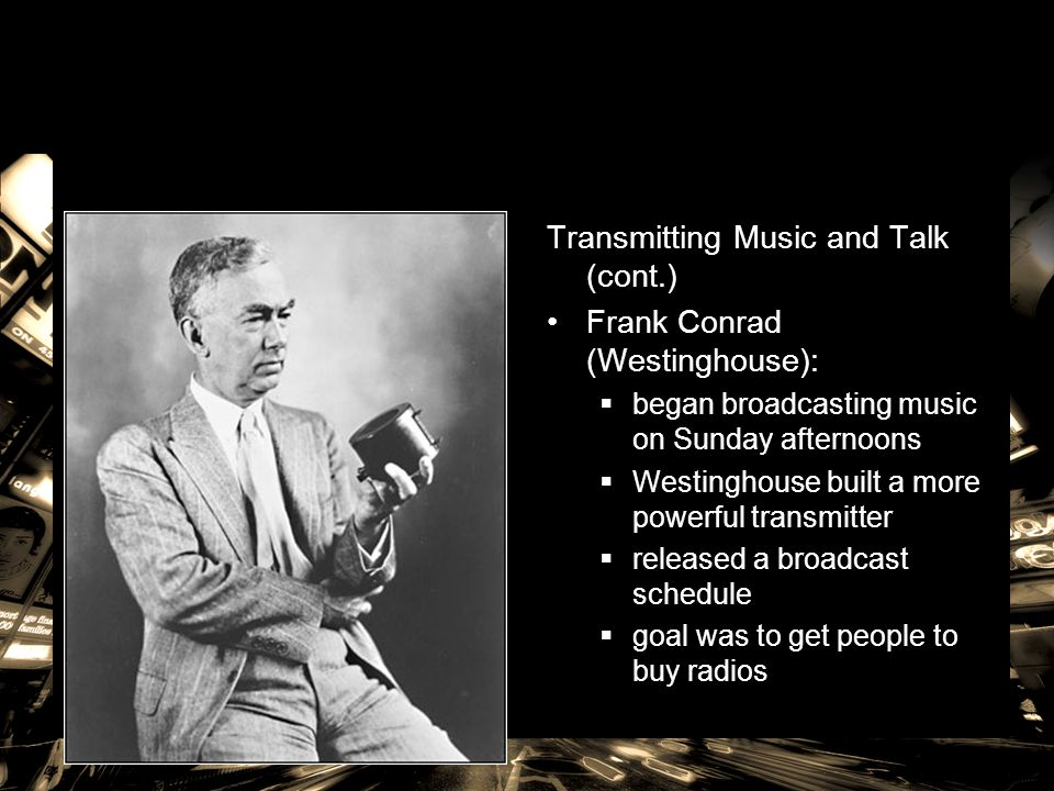 Transmitting Music and Talk (cont.) Frank Conrad (Westinghouse):  began broadcasting music on Sunday afternoons  Westinghouse built a more powerful