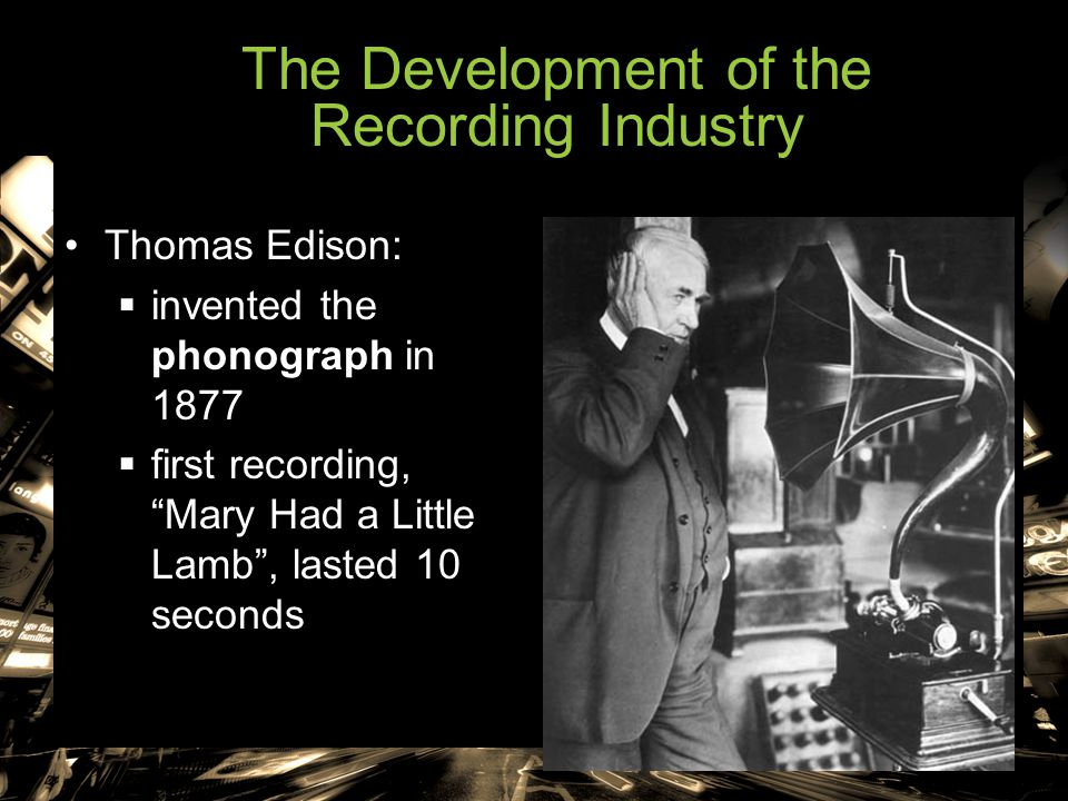 """The Development of the Recording Industry Thomas Edison:  invented the phonograph in 1877  first recording, """"Mary Had a Little Lamb"""", lasted 10 seco"""