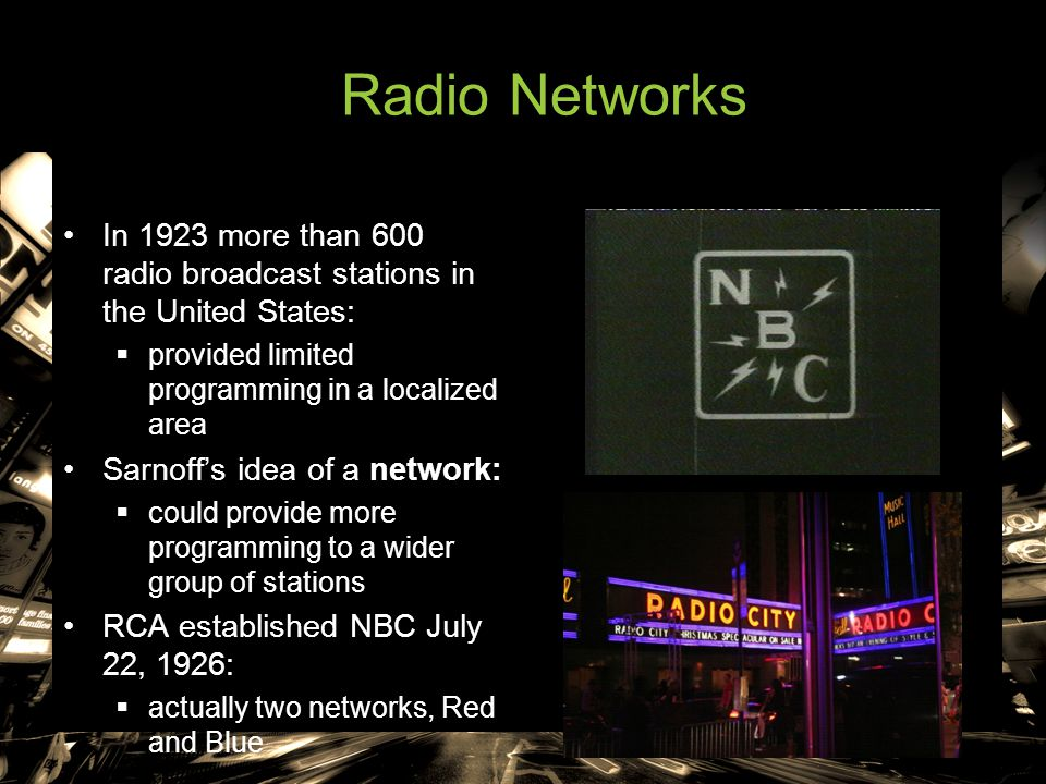 Radio Networks In 1923 more than 600 radio broadcast stations in the United States:  provided limited programming in a localized area Sarnoff's idea