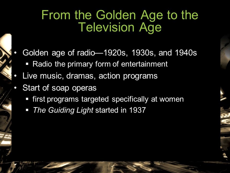 From the Golden Age to the Television Age Golden age of radio—1920s, 1930s, and 1940s  Radio the primary form of entertainment Live music, dramas, ac