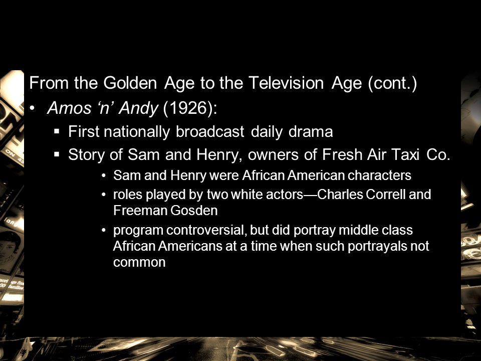 From the Golden Age to the Television Age (cont.) Amos 'n' Andy (1926):  First nationally broadcast daily drama  Story of Sam and Henry, owners of F