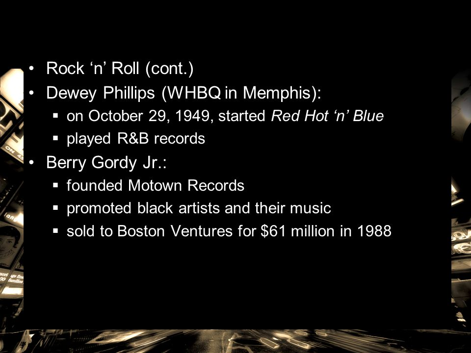 Rock 'n' Roll (cont.) Dewey Phillips (WHBQ in Memphis):  on October 29, 1949, started Red Hot 'n' Blue  played R&B records Berry Gordy Jr.:  founde