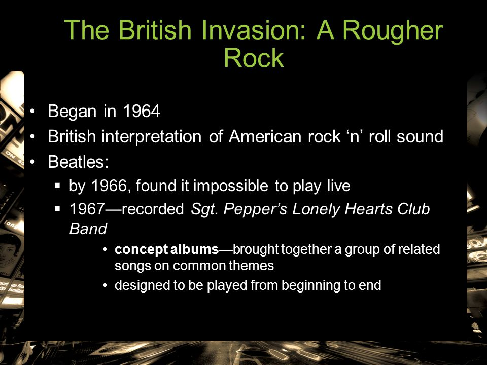 The British Invasion: A Rougher Rock Began in 1964 British interpretation of American rock 'n' roll sound Beatles:  by 1966, found it impossible to p