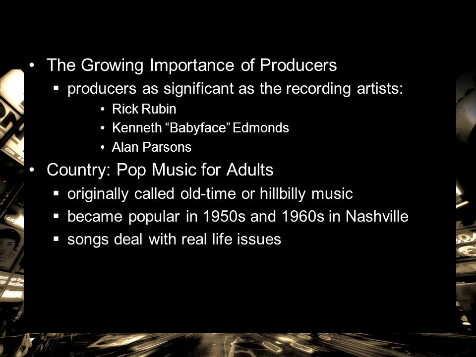 """The Growing Importance of Producers  producers as significant as the recording artists: Rick Rubin Kenneth """"Babyface"""" Edmonds Alan Parsons Country: P"""