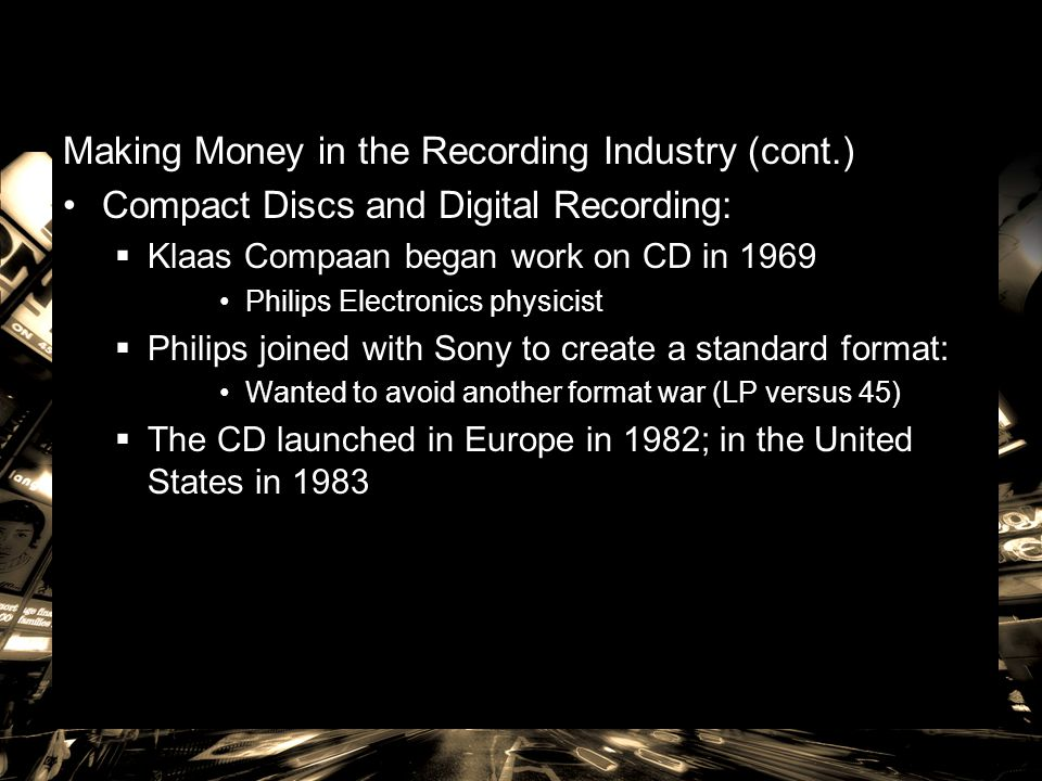 Making Money in the Recording Industry (cont.) Compact Discs and Digital Recording:  Klaas Compaan began work on CD in 1969 Philips Electronics physi