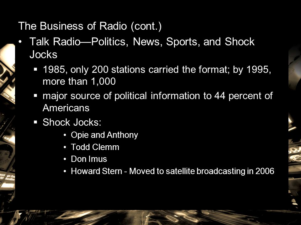 The Business of Radio (cont.) Talk Radio—Politics, News, Sports, and Shock Jocks  1985, only 200 stations carried the format; by 1995, more than 1,00