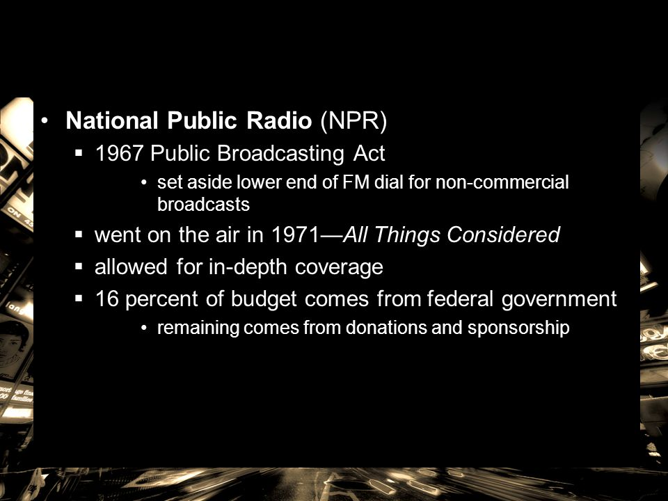 National Public Radio (NPR)  1967 Public Broadcasting Act set aside lower end of FM dial for non-commercial broadcasts  went on the air in 1971—All