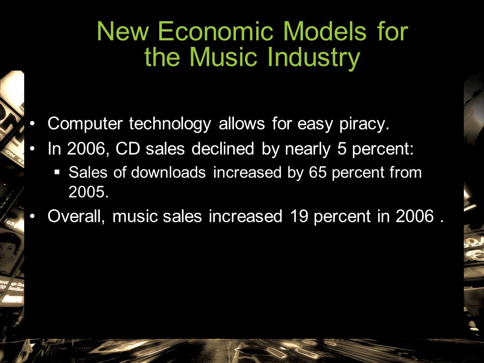 New Economic Models for the Music Industry Computer technology allows for easy piracy. In 2006, CD sales declined by nearly 5 percent:  Sales of down