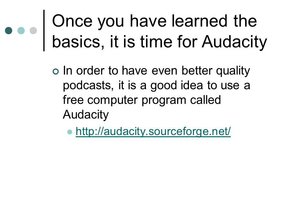 Once you have learned the basics, it is time for Audacity In order to have even better quality podcasts, it is a good idea to use a free computer program called Audacity