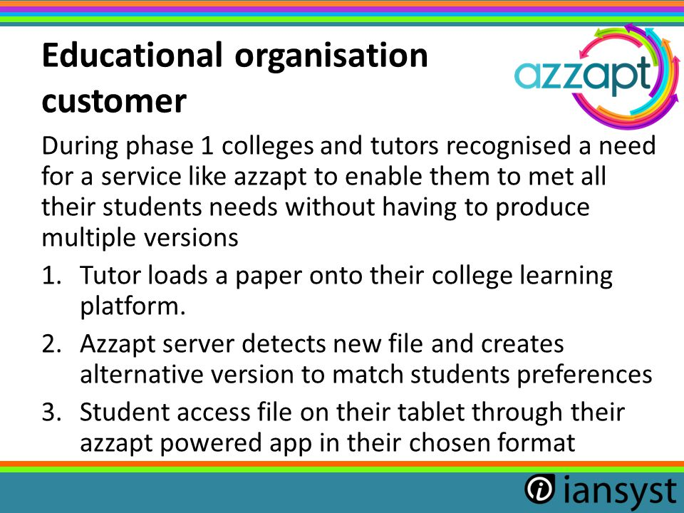 Educational organisation customer During phase 1 colleges and tutors recognised a need for a service like azzapt to enable them to met all their students needs without having to produce multiple versions 1.Tutor loads a paper onto their college learning platform.