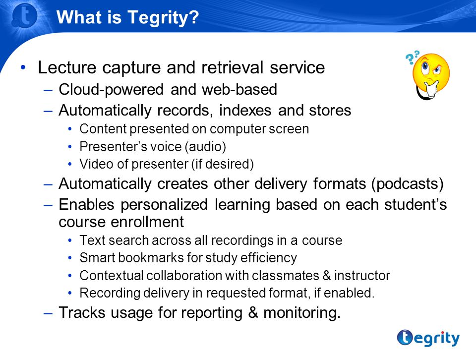 What is Tegrity? Lecture capture and retrieval service –Cloud-powered and web-based –Automatically records, indexes and stores Content presented on co