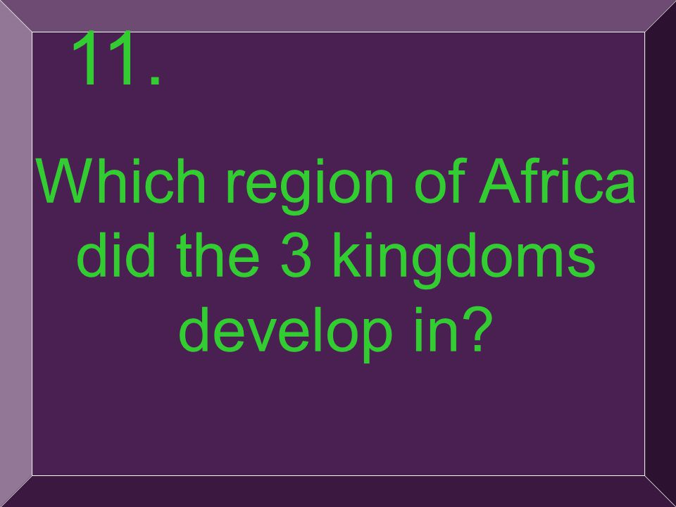 25 Which region of Africa did the 3 kingdoms develop in? 11.