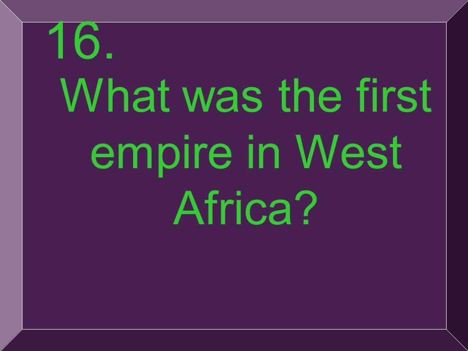 35 16. What was the first empire in West Africa?