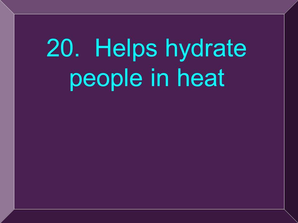 44 20. Helps hydrate people in heat