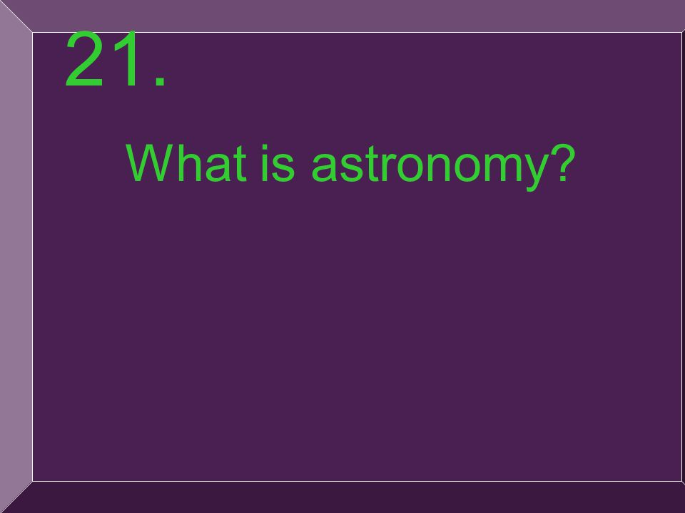 45 What is astronomy? 21.