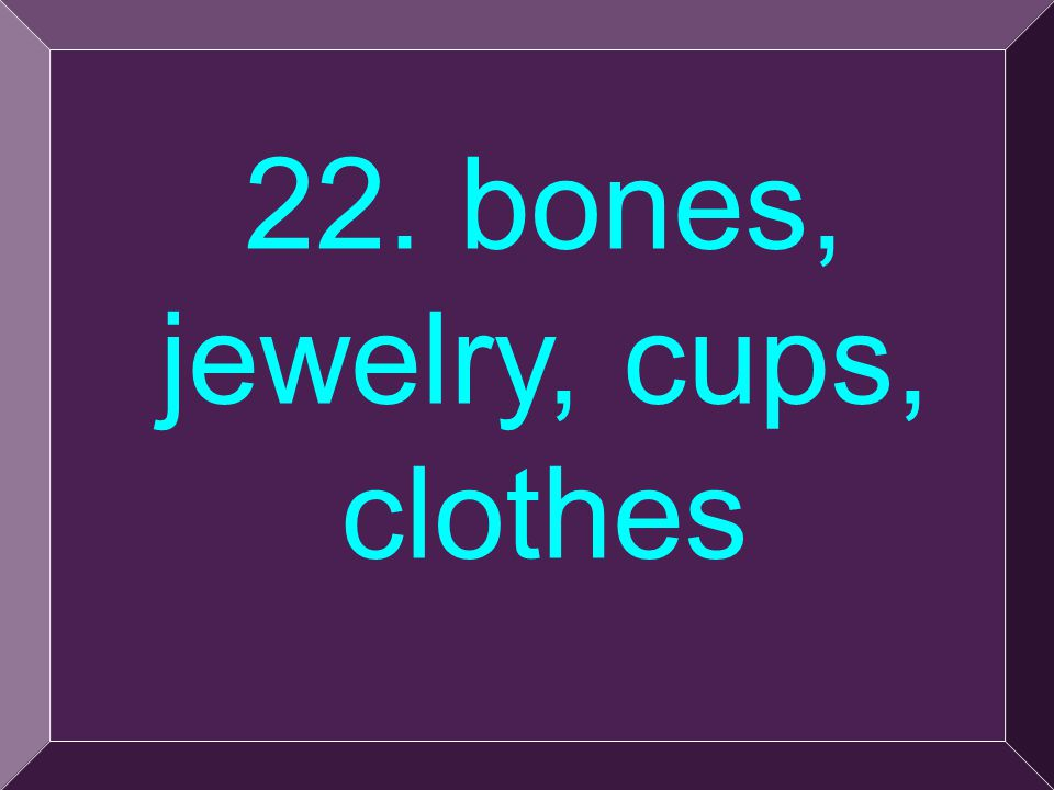 48 22. bones, jewelry, cups, clothes
