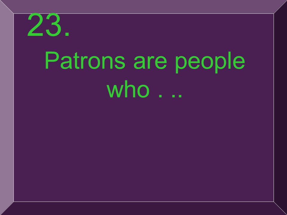 49 Patrons are people who... 23.