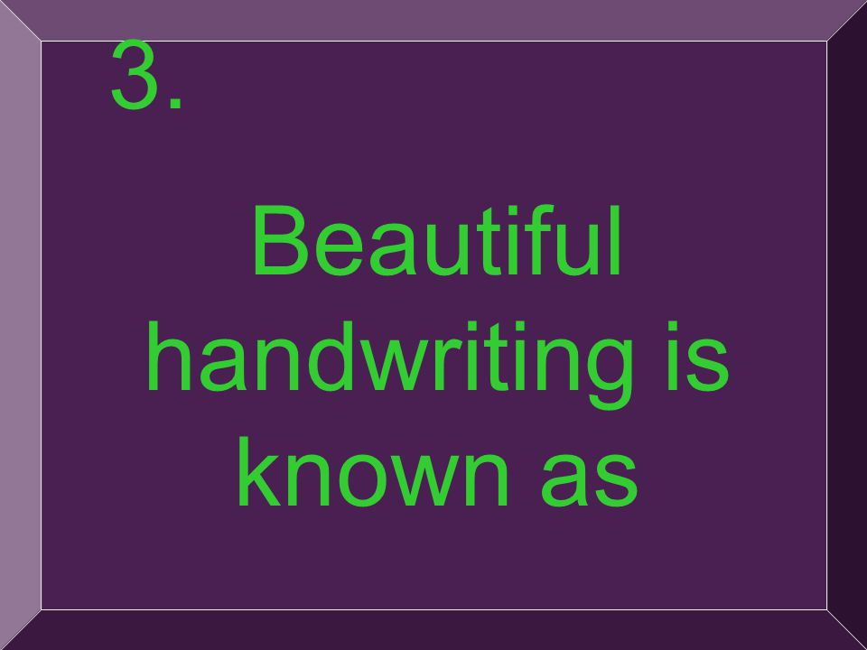 9 Beautiful handwriting is known as 3.