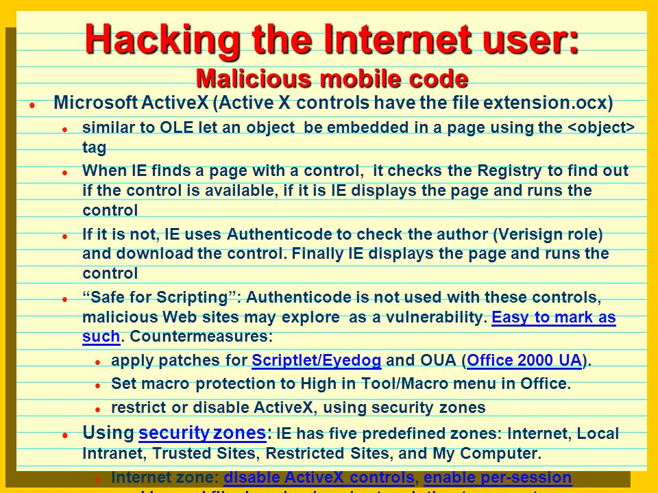 Hacking the Internet user: Malicious mobile code Java basic security: (a) strong typing enforced at compile and execution time, (b) built in JVM bytecode verifier controls memory space (buffer overflows are difficult to happen), (c) no memory pointers (making difficult to insert commands in running code), (d) security manager (control access to computer resources), and (e) code signing similar to Authenticode.