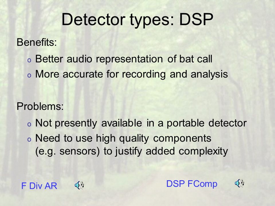 Detector types: DSP Benefits: o Better audio representation of bat call o More accurate for recording and analysis Problems: o Not presently available in a portable detector o Need to use high quality components (e.g.