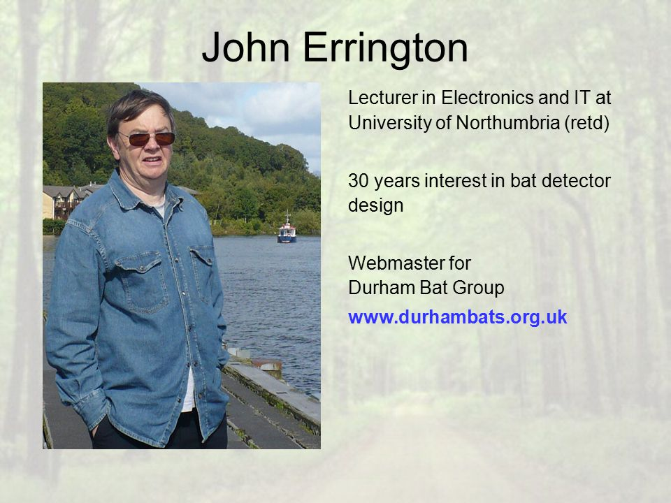 John Errington Lecturer in Electronics and IT at University of Northumbria (retd) 30 years interest in bat detector design Webmaster for Durham Bat Group www.durhambats.org.uk