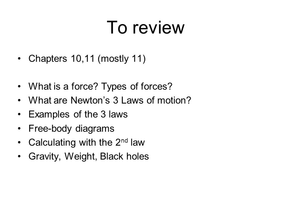 To review Chapters 10,11 (mostly 11) What is a force? Types of forces? What are Newton's 3 Laws of motion? Examples of the 3 laws Free-body diagrams C