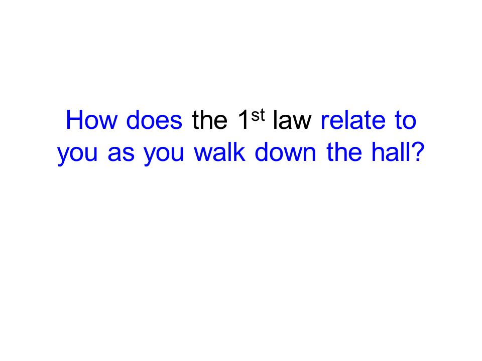 How does the 1 st law relate to you as you walk down the hall?