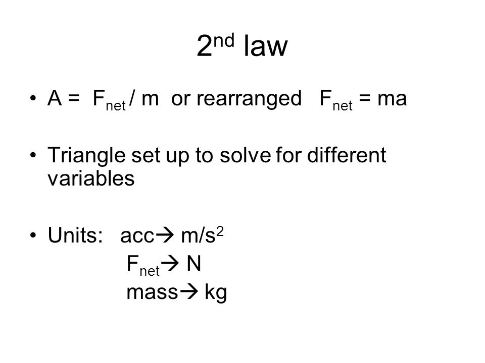 2 nd law A = F net / m or rearranged F net = ma Triangle set up to solve for different variables Units: acc  m/s 2 F net  N mass  kg