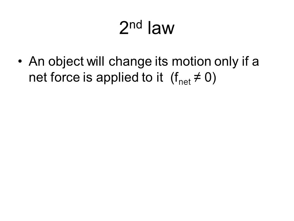 2 nd law An object will change its motion only if a net force is applied to it (f net ≠ 0)