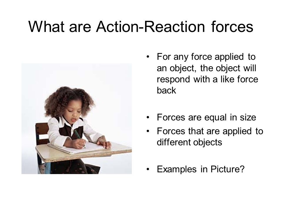 What are Action-Reaction forces For any force applied to an object, the object will respond with a like force back Forces are equal in size Forces tha