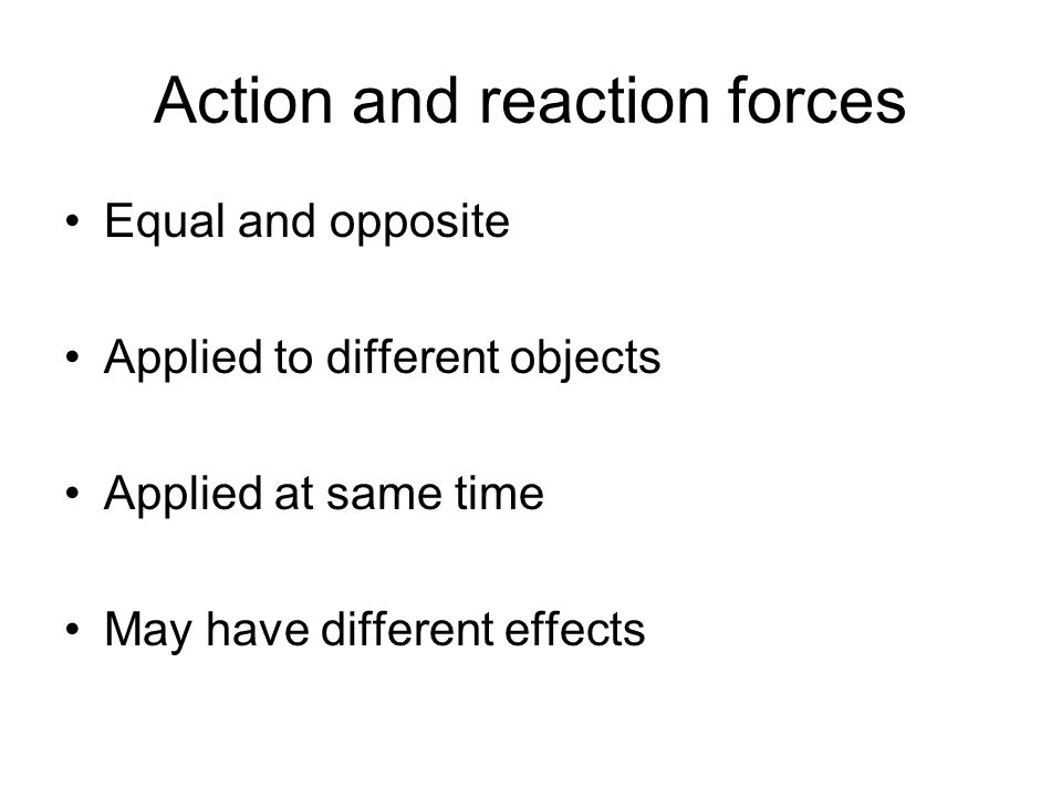 Action and reaction forces Equal and opposite Applied to different objects Applied at same time May have different effects
