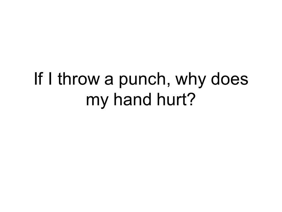 If I throw a punch, why does my hand hurt?